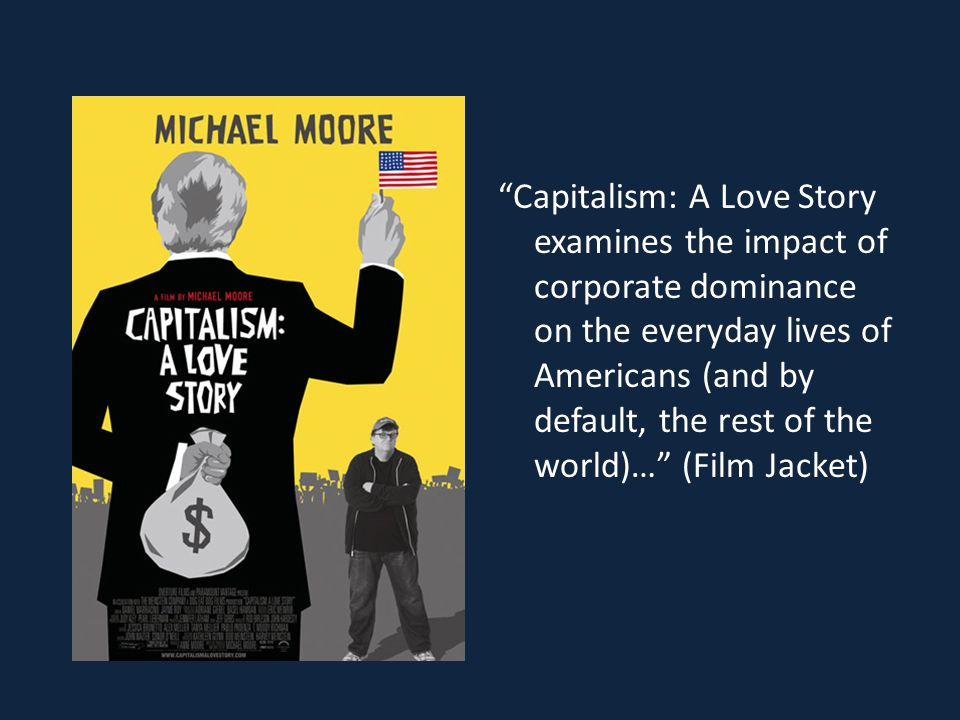 Capitalism: A Love Story examines the impact of corporate dominance on the everyday lives of Americans (and by default, the rest of the world)… (Film Jacket)