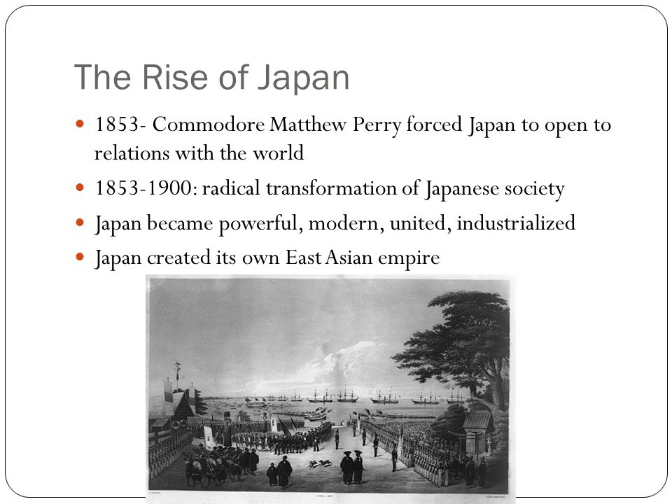 The Rise of Japan 1853- Commodore Matthew Perry forced Japan to open to relations with the world.