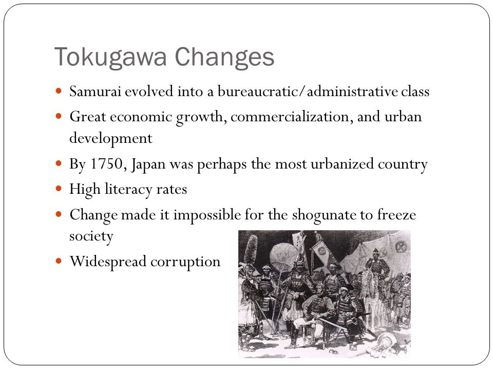 Tokugawa Changes Samurai evolved into a bureaucratic/administrative class. Great economic growth, commercialization, and urban development.
