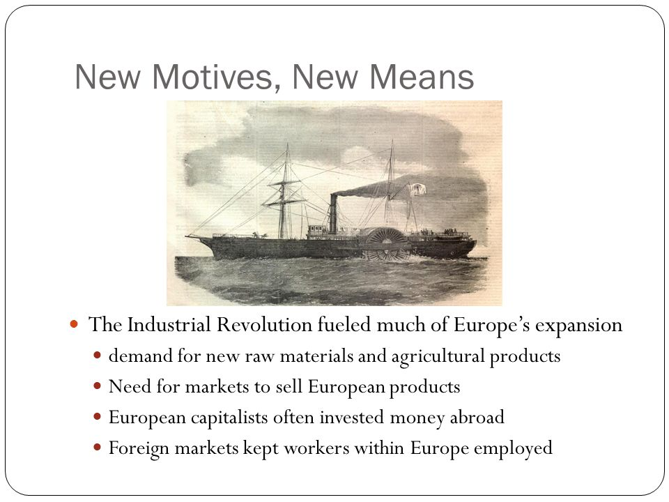 New Motives, New Means The Industrial Revolution fueled much of Europe's expansion. demand for new raw materials and agricultural products.