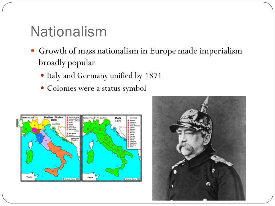 Nationalism Growth of mass nationalism in Europe made imperialism broadly popular. Italy and Germany unified by 1871.