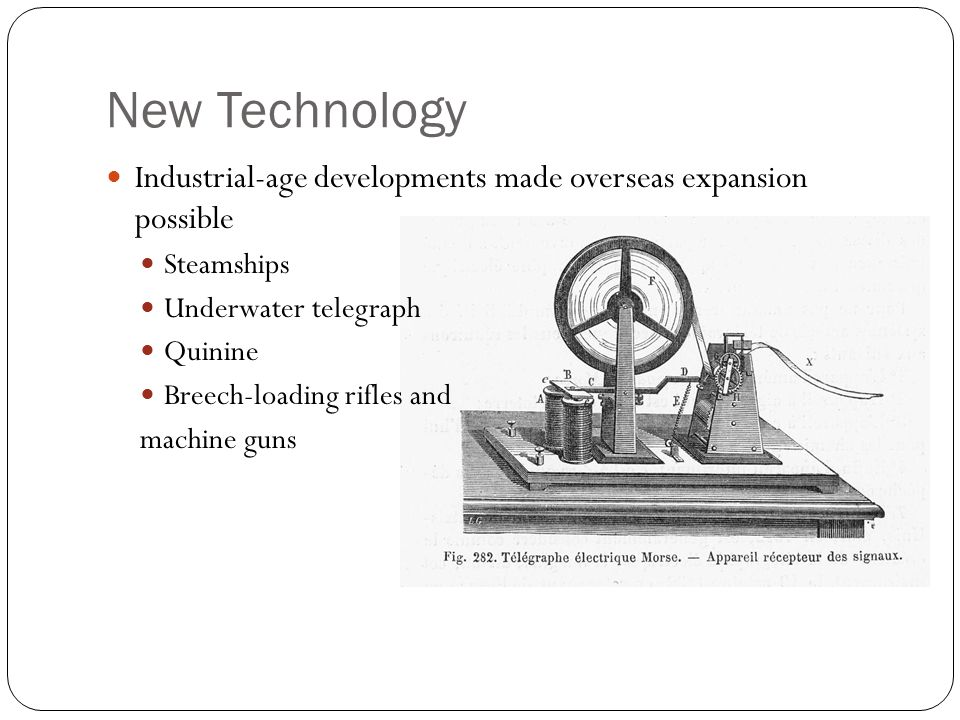 New Technology Industrial-age developments made overseas expansion possible. Steamships. Underwater telegraph.