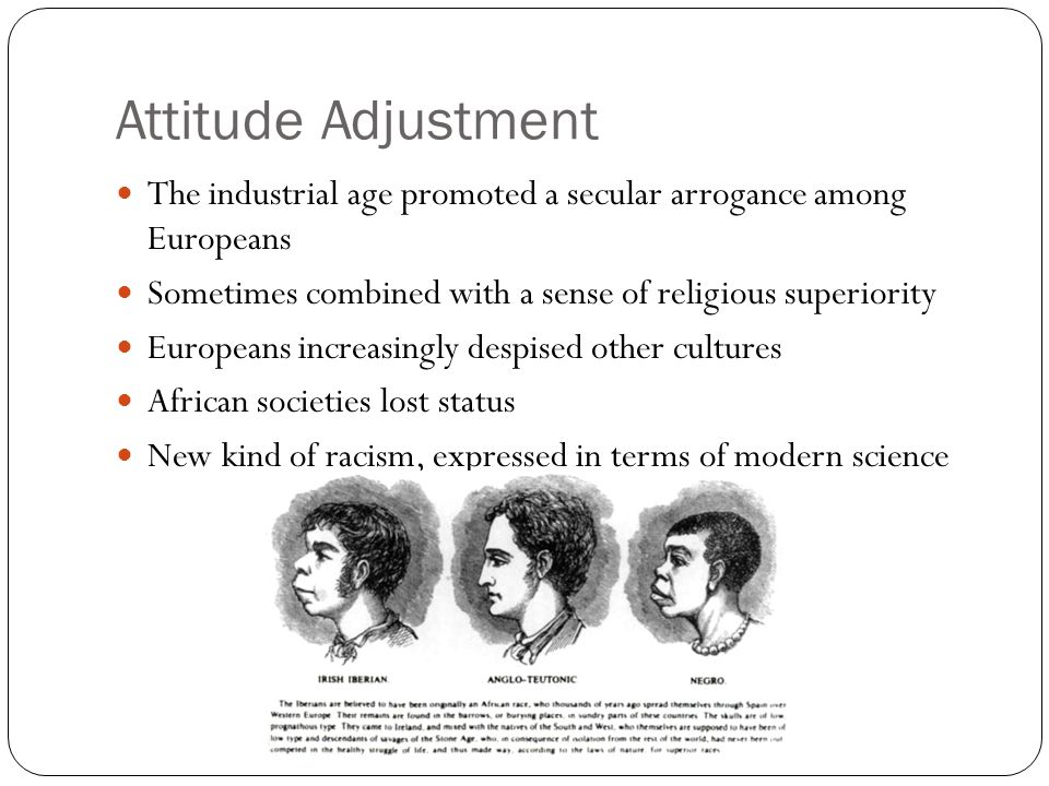 Attitude Adjustment The industrial age promoted a secular arrogance among Europeans. Sometimes combined with a sense of religious superiority.