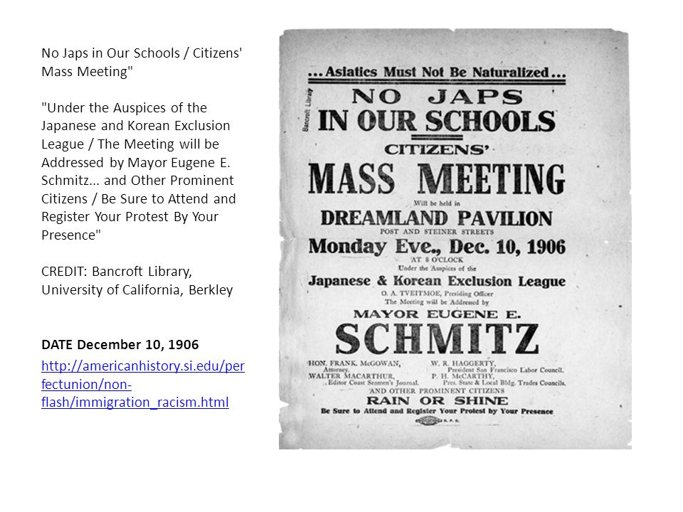 No Japs in Our Schools / Citizens Mass Meeting Under the Auspices of the Japanese and Korean Exclusion League / The Meeting will be Addressed by Mayor Eugene E. Schmitz... and Other Prominent Citizens / Be Sure to Attend and Register Your Protest By Your Presence CREDIT: Bancroft Library, University of California, Berkley DATE December 10, 1906