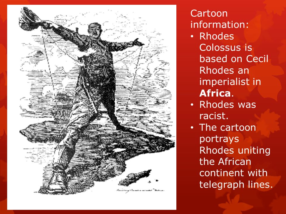 Cartoon information: Rhodes Colossus is based on Cecil Rhodes an imperialist in Africa. Rhodes was racist.