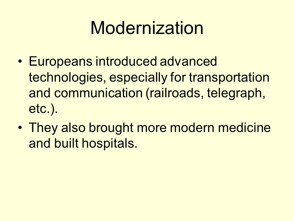 Modernization Europeans introduced advanced technologies, especially for transportation and communication (railroads, telegraph, etc.).