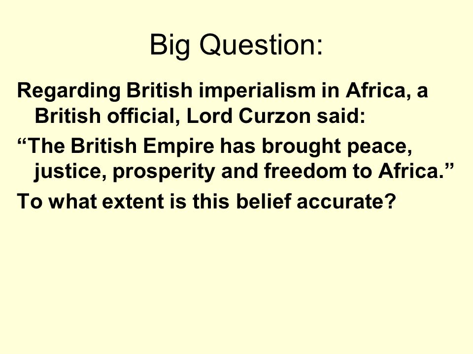 Big Question: Regarding British imperialism in Africa, a British official, Lord Curzon said: