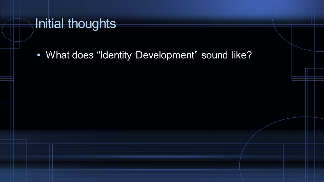 Initial thoughts What does Identity Development sound like