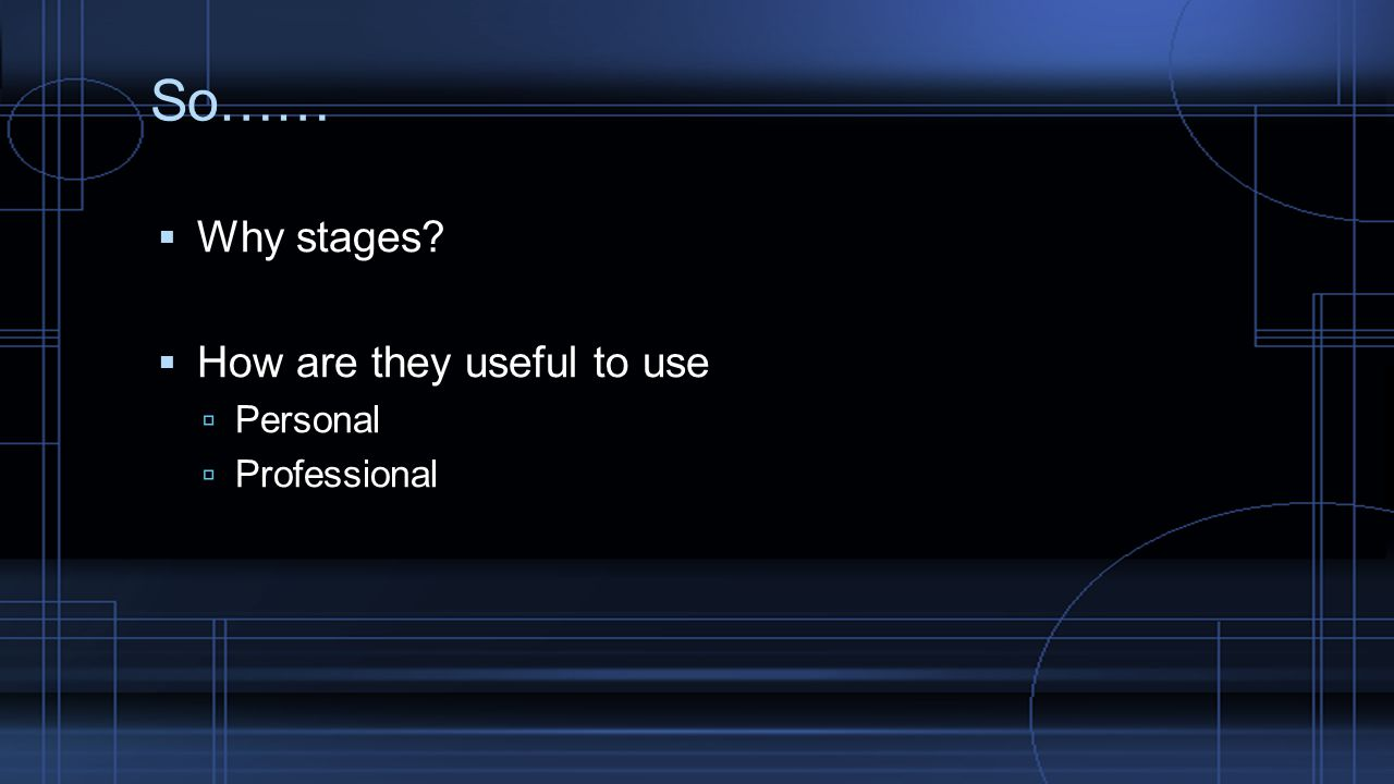 So…… Why stages How are they useful to use Personal Professional