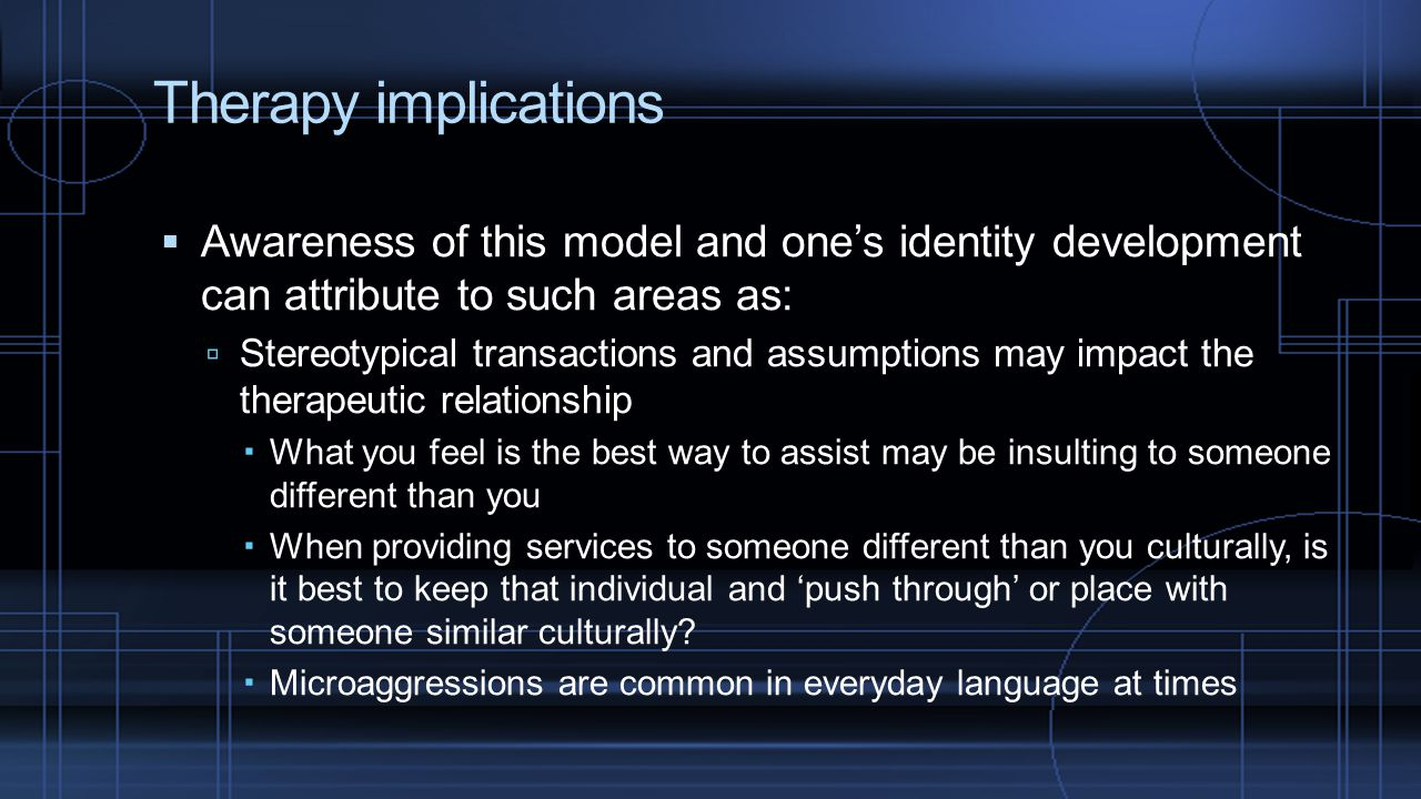 Therapy implications Awareness of this model and one's identity development can attribute to such areas as: