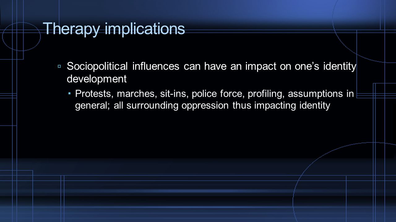 Therapy implications Sociopolitical influences can have an impact on one's identity development.