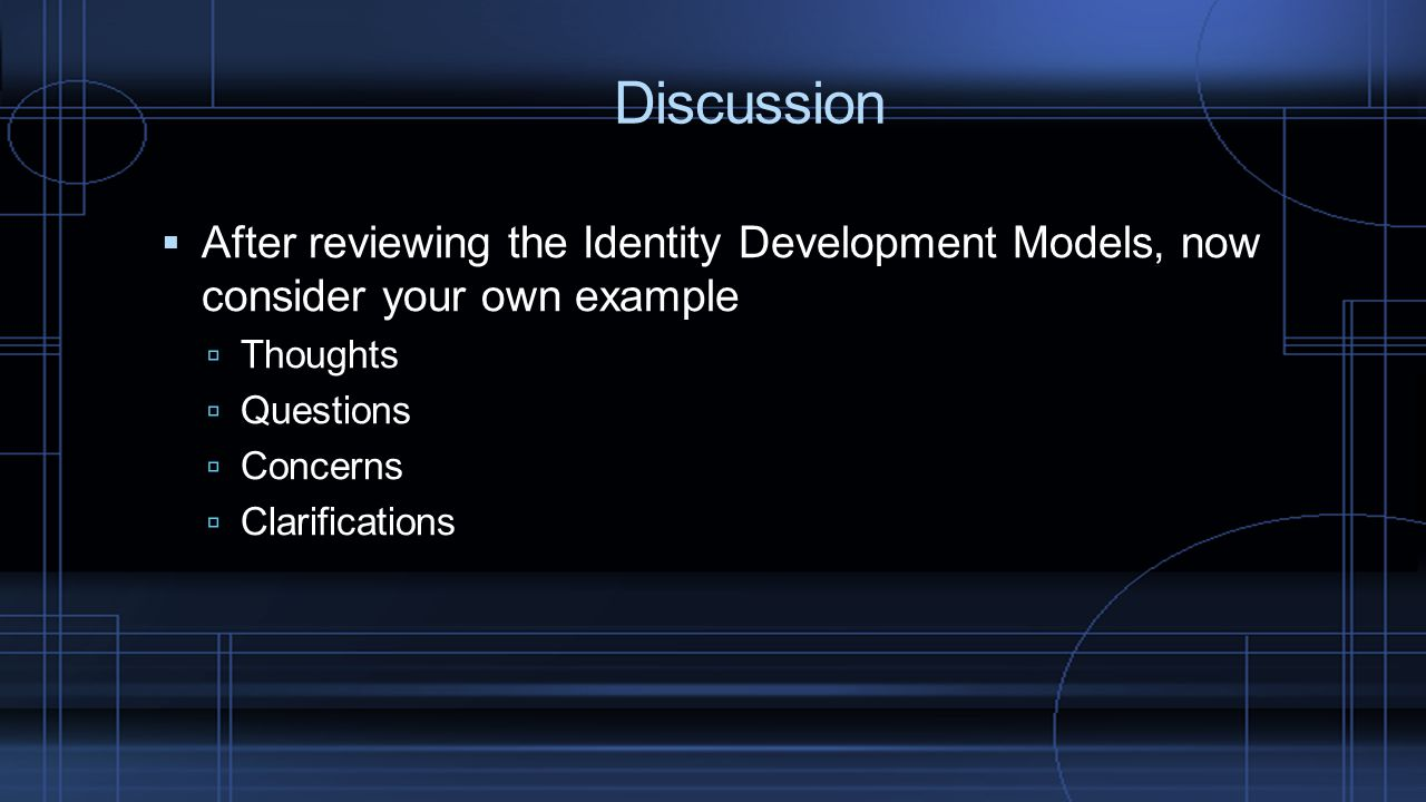 Discussion After reviewing the Identity Development Models, now consider your own example. Thoughts.