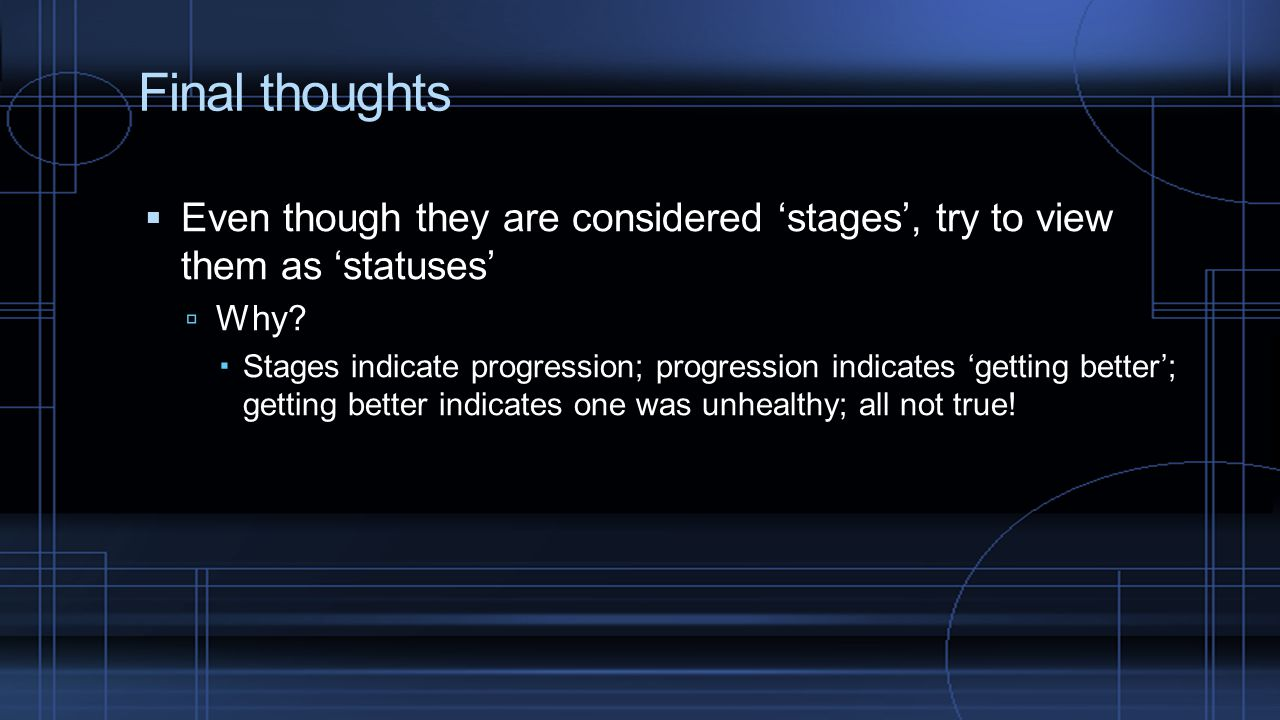 Final thoughts Even though they are considered 'stages', try to view them as 'statuses' Why