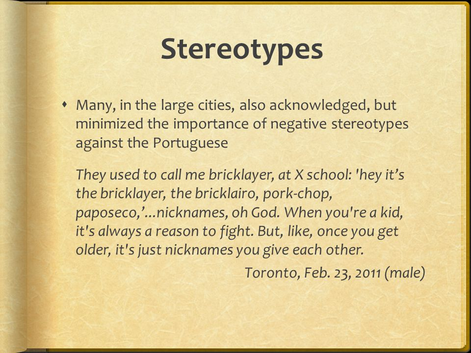 Stereotypes Many, in the large cities, also acknowledged, but minimized the importance of negative stereotypes against the Portuguese.