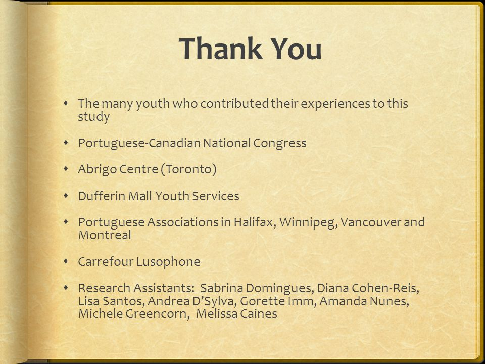 Thank You The many youth who contributed their experiences to this study. Portuguese-Canadian National Congress.