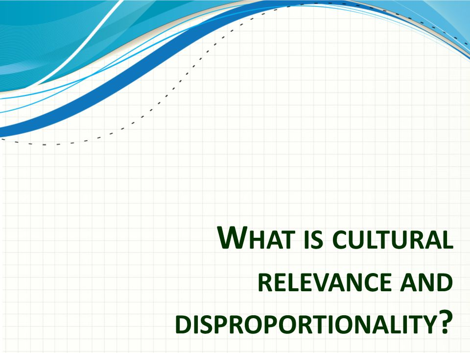 What is cultural relevance and disproportionality