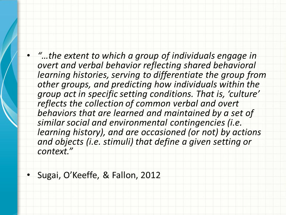 …the extent to which a group of individuals engage in overt and verbal behavior reflecting shared behavioral learning histories, serving to differentiate the group from other groups, and predicting how individuals within the group act in specific setting conditions. That is, 'culture' reflects the collection of common verbal and overt behaviors that are learned and maintained by a set of similar social and environmental contingencies (i.e. learning history), and are occasioned (or not) by actions and objects (i.e. stimuli) that define a given setting or context.