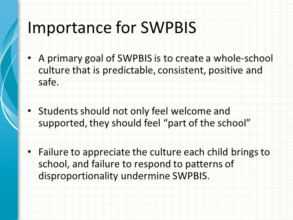 Importance for SWPBIS A primary goal of SWPBIS is to create a whole-school culture that is predictable, consistent, positive and safe.