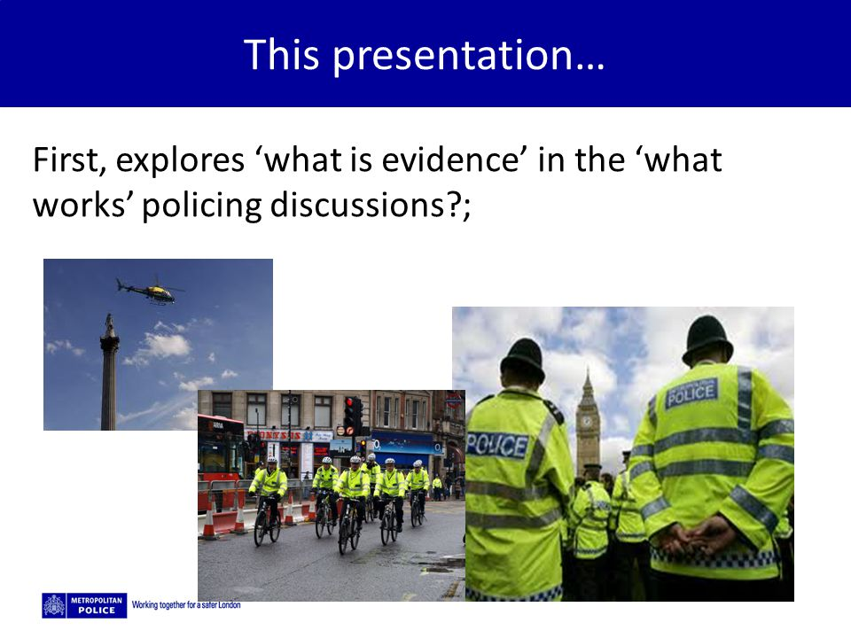 This presentation… First, explores 'what is evidence' in the 'what works' policing discussions ;