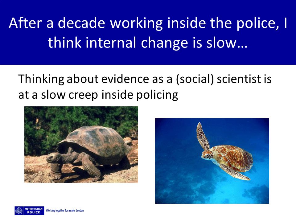 After a decade working inside the police, I think internal change is slow…
