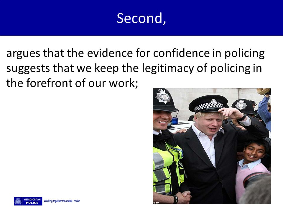 Second, argues that the evidence for confidence in policing suggests that we keep the legitimacy of policing in the forefront of our work;