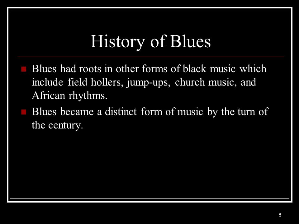 History of Blues Blues had roots in other forms of black music which include field hollers, jump-ups, church music, and African rhythms.