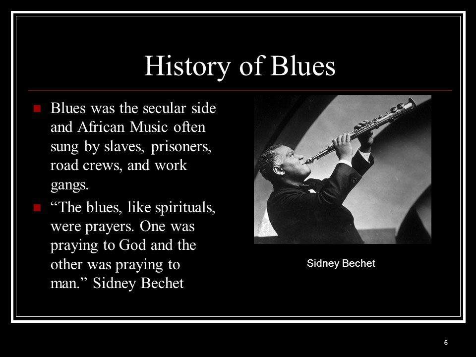 History of Blues Blues was the secular side and African Music often sung by slaves, prisoners, road crews, and work gangs.