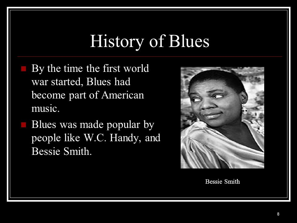 History of Blues By the time the first world war started, Blues had become part of American music.
