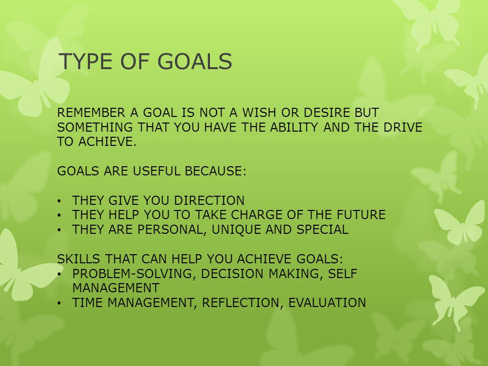 TYPE OF GOALS REMEMBER A GOAL IS NOT A WISH OR DESIRE BUT SOMETHING THAT YOU HAVE THE ABILITY AND THE DRIVE TO ACHIEVE.