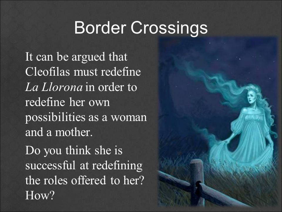 Border Crossings It can be argued that Cleofilas must redefine La Llorona in order to redefine her own possibilities as a woman and a mother.