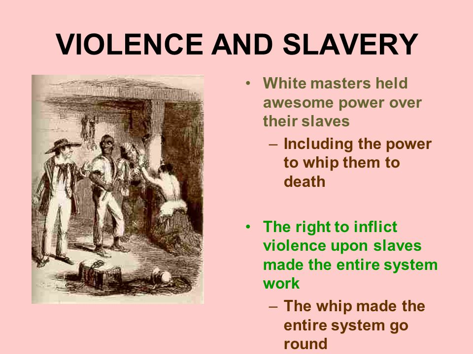 VIOLENCE AND SLAVERY White masters held awesome power over their slaves. Including the power to whip them to death.