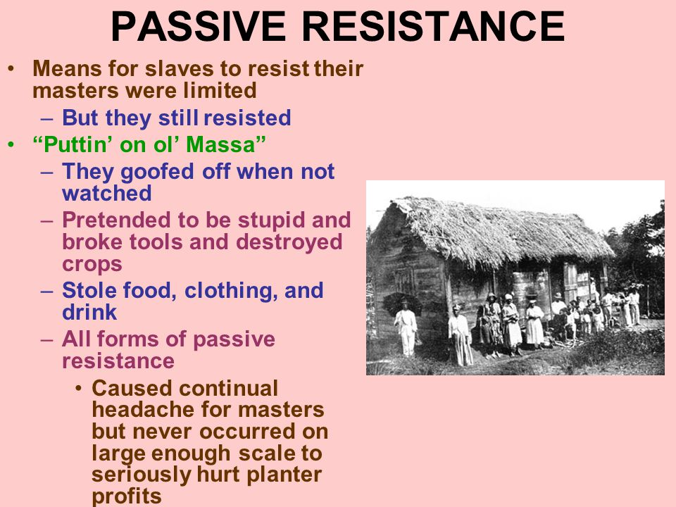 PASSIVE RESISTANCE Means for slaves to resist their masters were limited. But they still resisted.
