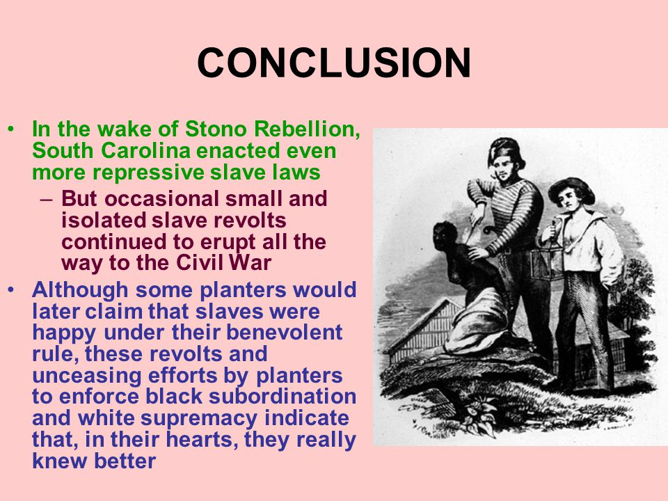 CONCLUSION In the wake of Stono Rebellion, South Carolina enacted even more repressive slave laws.