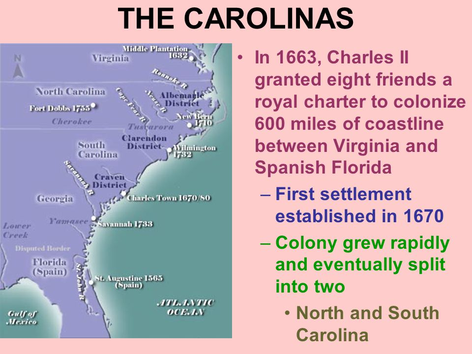 THE CAROLINAS In 1663, Charles II granted eight friends a royal charter to colonize 600 miles of coastline between Virginia and Spanish Florida.