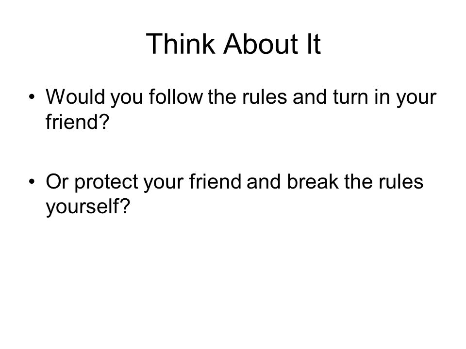 Think About It Would you follow the rules and turn in your friend