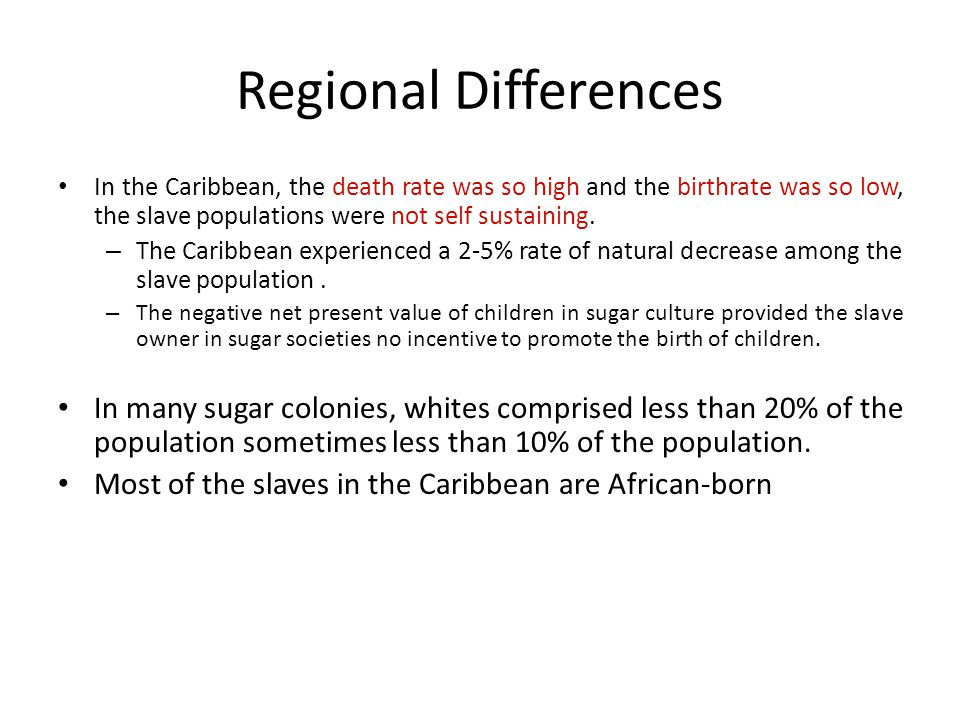 Regional Differences In the Caribbean, the death rate was so high and the birthrate was so low, the slave populations were not self sustaining.