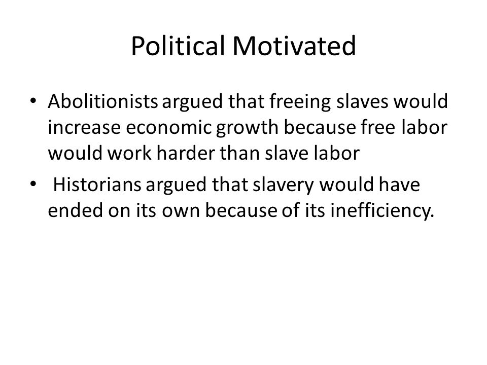 Political Motivated Abolitionists argued that freeing slaves would increase economic growth because free labor would work harder than slave labor.