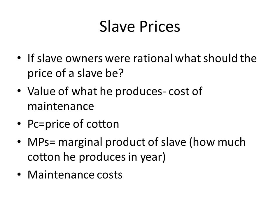 Slave Prices If slave owners were rational what should the price of a slave be Value of what he produces- cost of maintenance.