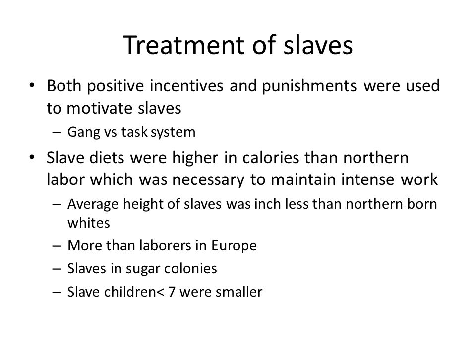 Treatment of slaves Both positive incentives and punishments were used to motivate slaves. Gang vs task system.