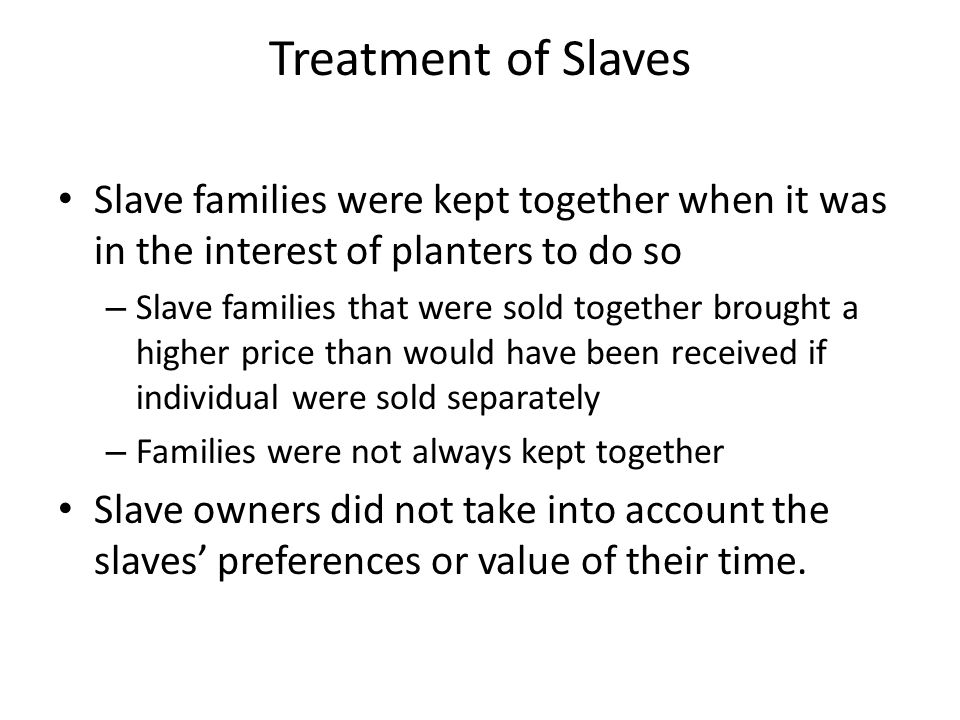 Treatment of Slaves Slave families were kept together when it was in the interest of planters to do so.