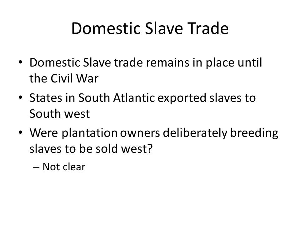 Domestic Slave Trade Domestic Slave trade remains in place until the Civil War. States in South Atlantic exported slaves to South west.