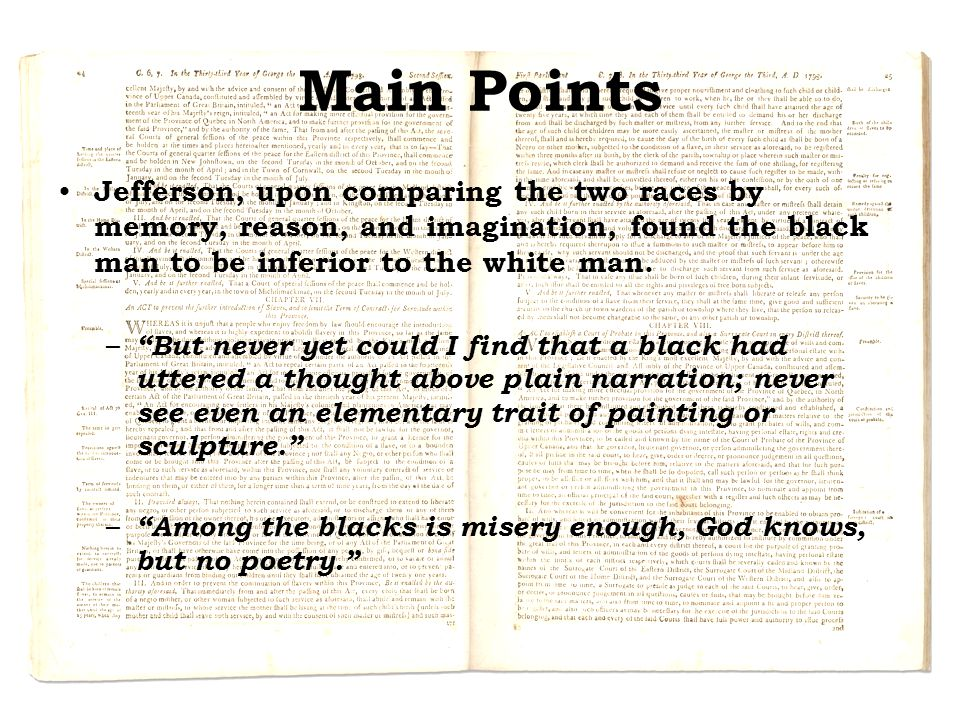 Main Points Jefferson, upon comparing the two races by memory, reason, and imagination, found the black man to be inferior to the white man.