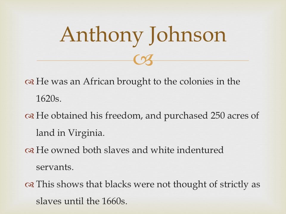 Anthony Johnson He was an African brought to the colonies in the 1620s. He obtained his freedom, and purchased 250 acres of land in Virginia.