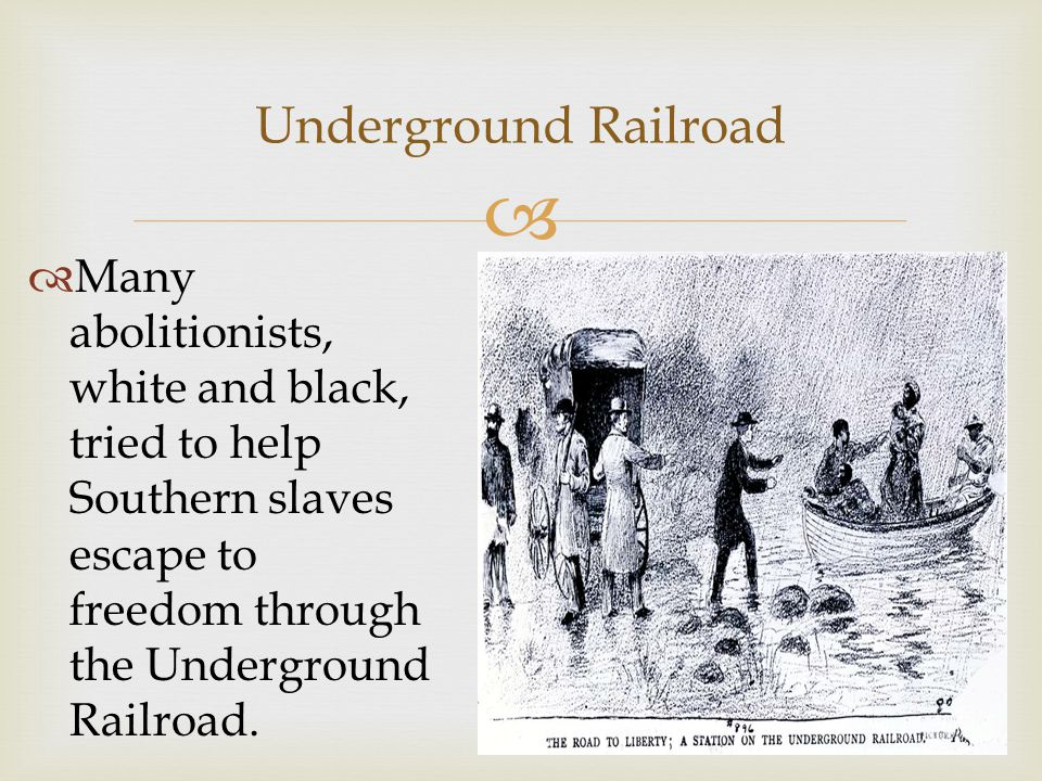 Underground Railroad Many abolitionists, white and black, tried to help Southern slaves escape to freedom through the Underground Railroad.