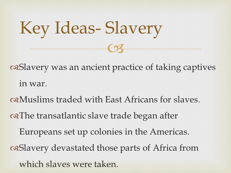 Key Ideas- Slavery Slavery was an ancient practice of taking captives in war. Muslims traded with East Africans for slaves.