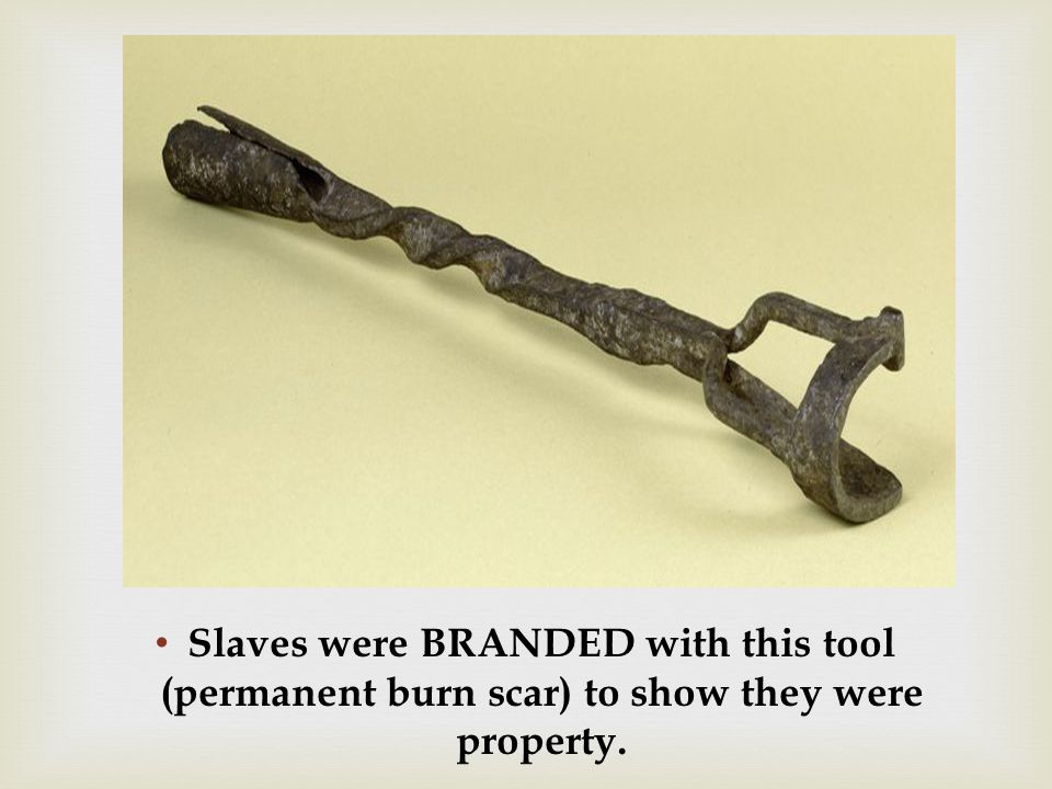 Slaves were BRANDED with this tool (permanent burn scar) to show they were property.