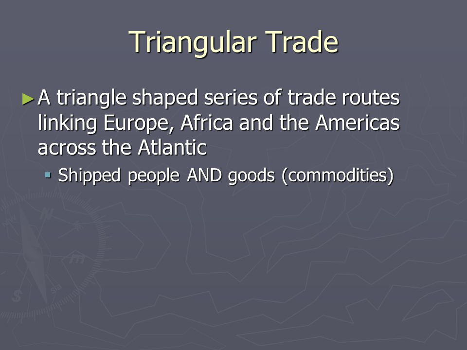 Triangular Trade A triangle shaped series of trade routes linking Europe, Africa and the Americas across the Atlantic.