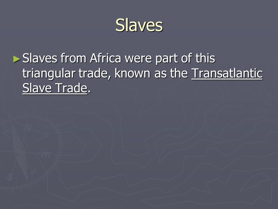 Slaves Slaves from Africa were part of this triangular trade, known as the Transatlantic Slave Trade.