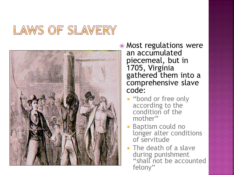 Laws of Slavery Most regulations were an accumulated piecemeal, but in 1705, Virginia gathered them into a comprehensive slave code: