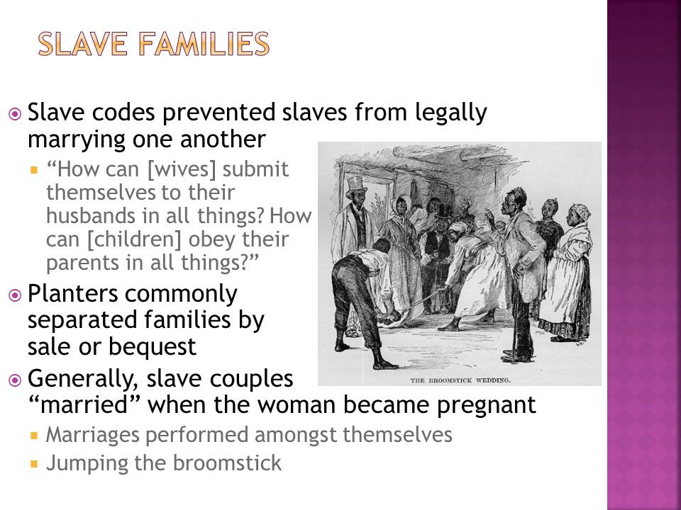 Slave Families Slave codes prevented slaves from legally marrying one another.
